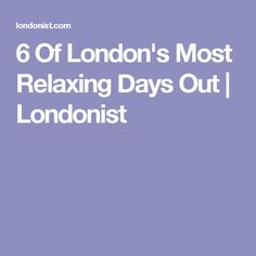 6 Of London's Most Relaxing Days Out | Londonist