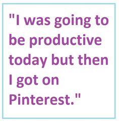 I was going to be productive today but then I got on Pinterest