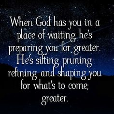 When God has you in a place of waiting, he's preparing you for greater. He's sifting, pruning, refining, and shaping you for what's to come; greater.