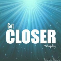 Get Closer #stopyelling