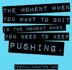 The moment when you want to quit is the moment when you need to keep pushing. thedailyquotes.com