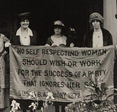 """""""No self respecting woman should wish or work for the success of a party that ignores her sex."""" Susan B. Anthony, 1872."""