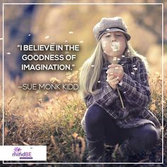 """I believe in the goodness of imagination."" - Sue Monk Kidd #mindbe #peace #happiness"