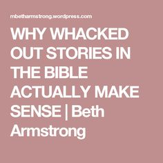 WHY WHACKED OUT STORIES IN THE BIBLE ACTUALLY MAKE SENSE | Beth Armstrong