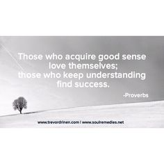 Those who acquire good sense love themselves; those who keep understanding find success. -Proverbs  #quoteoftheday #quotes #success #love #hope#direction #understanding #leadership #leadfromwithin #relationship #mlkday #mlkjrday #selfworth #trevordrinen www.trevordrinen.com   www.soulremedies.net