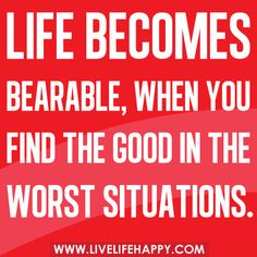 Life Becomes Bearable, When You…