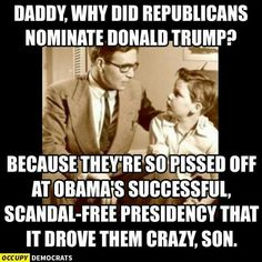 Daddy, why did republicans nominate Donald Trump? Because they're so pissed off at Obama's successful scandal-free presidency that it drove them crazy , son.