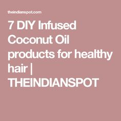 7 DIY Infused Coconut Oil products for healthy hair | THEINDIANSPOT