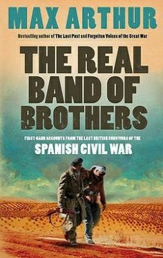 The Real Band of Brothers First-hand Accounts from the Last British Survivors of the Spanish Civil War By Max Arthur