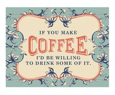 If you make coffee I'd be willing to drink some of it ...lol ... A.L.W.A.Y.S.