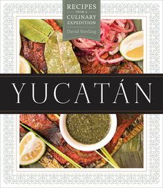 Yucatán, Recipes from a Culinary Expedition  David Sterling, American chef living in Merida, the Yucatecan capital.