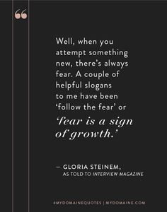 """""""Well, when you attempt something new, there's always fear. A couple of helpful slogans to me have been """"follow the fear"""" or """"fear is a sign of growth."""" - Gloria Steinem // #MyDomaineQUOTES"""