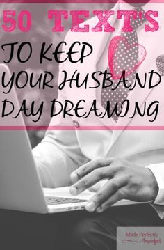 50 Text's to keep your husband day dreaming! When your husband is away from home at work and you want him to not stop thinking about you and also encourage him try these 50 ways to keep you on his mind! Such a fun read! Going to start trying this now!