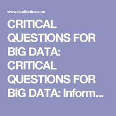 CRITICAL QUESTIONS FOR BIG DATA: CRITICAL QUESTIONS FOR BIG DATA: Information, Communication & Society: Vol 15, No 5