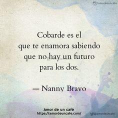 """""""Cobarde es el que te enamora sabiendo que no hay un futuro para los dos.""""Nanny Bravo"""