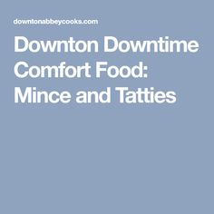Downton Downtime Comfort Food: Mince and Tatties