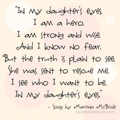 In my daughter's eyes,I am a hero, I am strong and wise, And I know no fear, But the truth is plain to see, She was sent to rescue me, I see who I want to be, In my daughter's eyes.  ~ song by Martina McBride, quote, quotes about daughters quotes about moms and daughters