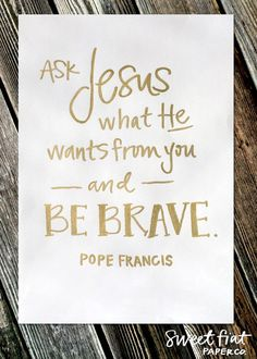 "MyFaith Tools loves this Pope Francis Quote! ""Ask Jesus what He wants from you and be brave."" - Pope Francis -"