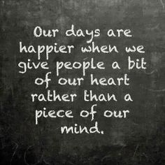 Our days are happier when we give people a bit of our heart rather than a piece of our mind. Definitely a pay it forward philosophy...