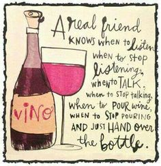Red wine meme - a real friend knows when to listen, when to stop listening, when to talk, when to stop talking, when to pour wine, when to stop pouring and just hand over the bottle! :) ♥