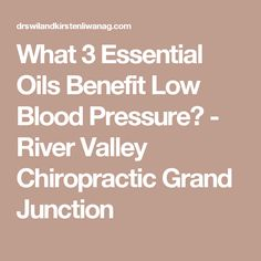 What 3 Essential Oils Benefit Low Blood Pressure? - River Valley Chiropractic Grand Junction