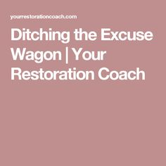 Ditching the Excuse Wagon  | Your Restoration Coach
