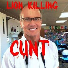 Walter J Palmer, Dentist, River Bluff , Minnesota - likes to hunt and illegally murder animals like bears, Jaguars, and Cecil the Lion is his latest victim. Scum.