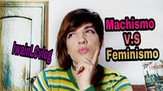 Machismo VS Feminismo - IwainLCvlog video: https://www.youtube.com/watch?v=VvpDnC2AQgA