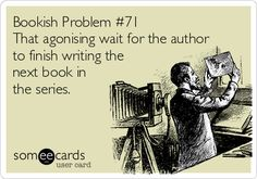 Bookish Problem #71 That agonising wait for the author to finish writing the next book in the series.
