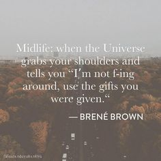 "Midlife: when the Universe grabs your shoulders and tells you ""I'm not f-ing around, use the gifts you were given"" Inspirational quote from Brene Brown Now Quotes, Life Quotes Love, Great Quotes, Quotes To Live By, Motivational Quotes, Inspirational Quotes, Change Quotes, Wisdom Quotes, Attitude Quotes"