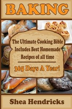 Baking: Best Homemade Recipes of All Time -365 Days A Year! (The Ultimate Bread Bible That Includes Baking Basics, Desserts, Pizza and More)
