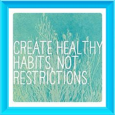 Create healthy habits NOT restrictions!