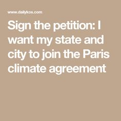 Sign the petition: I want my state and city to join the Paris climate agreement