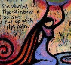 she wanted the rainbow so she put up with the rain