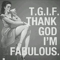 TGIF! Thank God...I'm Fabulous...Repeat this 10 times in the mirror right after you brush your teeth & I guarantee you will Feel it...Smile & soon YOU WILL BELIEVE IT BECAUSE IT'S THE TRUTH!!~Kimberly Robyn