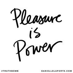 Pleasure is power. Subscribe: DanielleLaPorte.com #Truthbomb #Words #Quotes