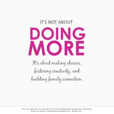 It's not about doing more. It's about making choices, fostering creativity, and building family connection. - Jean Van't Hul #quote *Love this. So true.