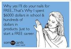 Why yes I'll do your nails for FREE...That's Why I spent $6000 dollars in school & hundreds of dollars in products. Just to start a FREE career.