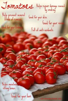 <3 TOMATOES: Helps repair damage caused by smoking. Helps prevent several kinds of cancer. good for your skin. Good for your vision. Good for your kidneys. Full of anti-oxidants.