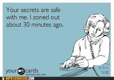 """Your secrets are safe with me. I zoned out about 30 minutes ago."""