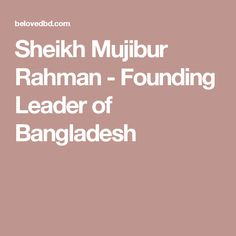 Sheikh Mujibur Rahman - Founding Leader of Bangladesh