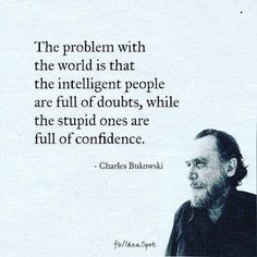 The Problem With the World Is That the Intelligent People Are Full of Doubts While the Stupid Ones Are Full of Confidence - Charles Bukowski Wise Quotes, Quotable Quotes, Words Quotes, Great Quotes, Quotes To Live By, Funny Quotes, Inspirational Quotes, Doubt Quotes, Poetry Quotes
