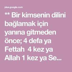 ** Bir kimsenin dilini bağlamak için yanına gitmeden önce; 4 defa ya Fettah 4 kez ya Allah 1 kez ya Semken ya ehken oku dile ne istersen karşı tarafı i... - Alara Ünlü - Google+ Allah, Karma, Prayers, Google, Cases, Prayer, Quotes, Beans
