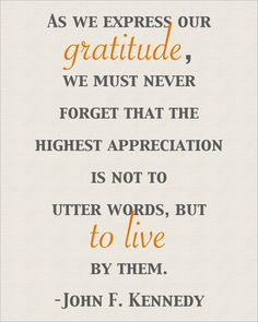 """John F. Kennedy said, """"As we exress our gratitude, we must never forget that the higest apreciation is not to utter words, but to live by them."""""""