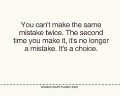 Need to remember this. Stop making the same choices, they always turn out the same way!