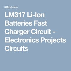 LM317 Li-Ion Batteries Fast Charger Circuit - Electronics Projects Circuits