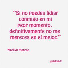 #AsíLoDijo Si no puedes lidiar conmigo en mi peor momento, definitivamente no me mereces en el mejor. Marilyn Monroe