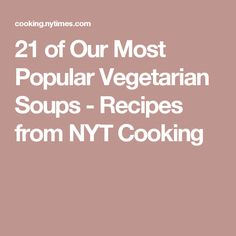 21 of Our Most Popular Vegetarian Soups - Recipes from NYT Cooking
