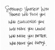 surround yourself with people who push you, challenge you, make you laugh, make you better & make you happy.