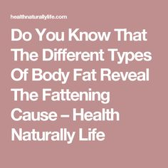 Do You Know That The Different Types Of Body Fat Reveal The Fattening Cause – Health Naturally Life